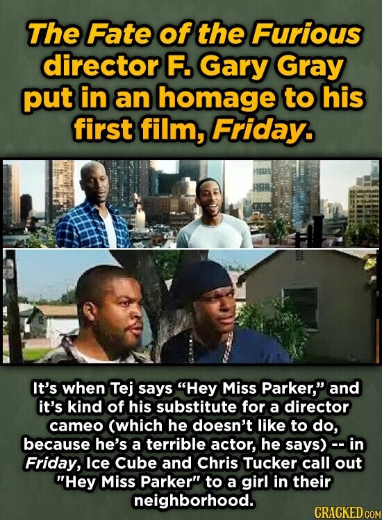The Fate of the Furious director F. Gary Gray put in an homage to his first film, Friday. It's when Tej says Hey Miss Parker, and it's kind of his substitute for a director cameo (which he doesn't like to do, because he's a terrible actor, he says) - in Friday,