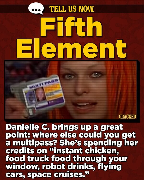 TELL US NOW. Fifth Element MURTIPA CRACKED Danielle C. brings up a great point: where else could you get a multipass? She's spending her credits on instant chicken, food truck food through your window, robot drinks, flying cars, space cruises.