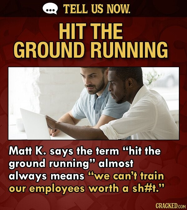 TELL US NOW. HIT THE GROUND RUNNING Matt K. says the term hit the ground running almost always means we can't train our employees worth a sh#t. CRACKED.COM