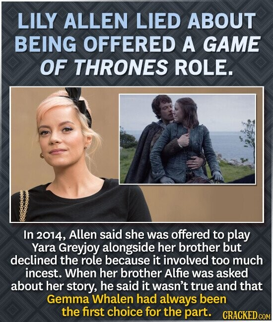 LILY ALLEN LIED ABOUT BEING OFFERED A GAME OF THRONES ROLE. In 2014, Allen said she was offered to play Yara Greyjoy alongside her brother but declined the role because it involved too much incest. When her brother Alfie was asked about her story, he said it wasn't true and