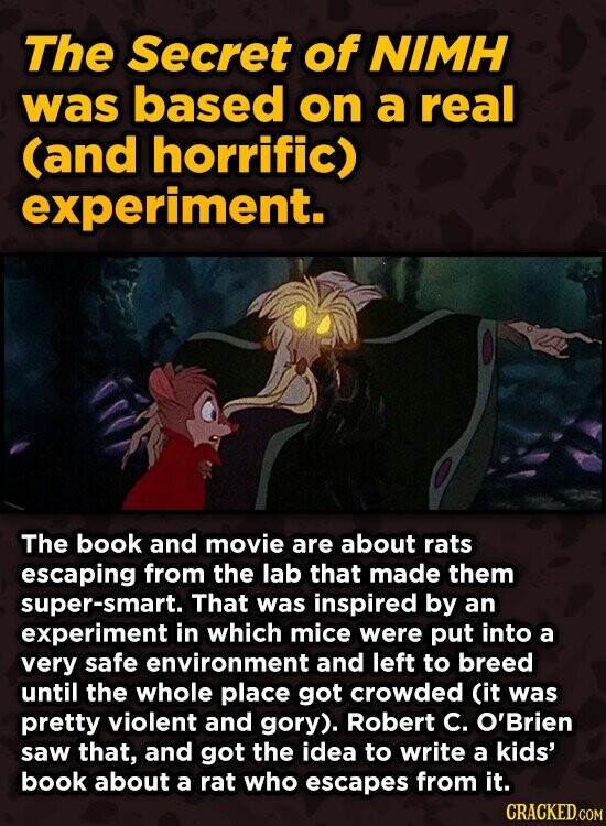 The Secret of NIMH was based on a real (and horrific) experiment. The book and movie are about rats escaping from the lab that made them super-smart. That was inspired by an experiment in which mice were put into a very safe environment and left to breed until the whole