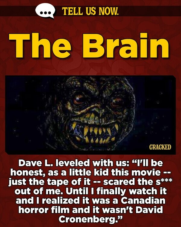 TELL US NOW. The Brain CRACKED Dave L. leveled with us: I'll be honest, as a little kid this movie -- just the tape of it - scared the S** out of me. Until I finally watch it and I realized it was a Canadian horror film and it wasn't David Cronenberg.