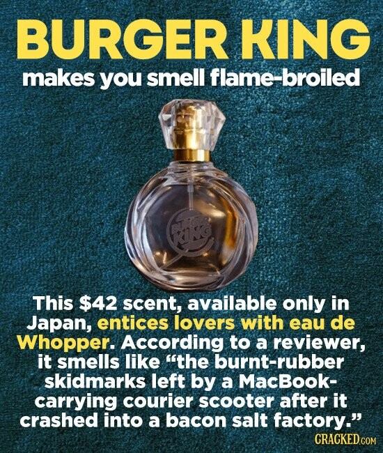 BURGER KING makes you smell flame-broiled This $42 scent, available only in Japan, entices lovers with eau de Whopper. According to a reviewer, it smells like the burnt-rubber skidmarks left by a MacBook- carrying courier scooter after it crashed into a bacon salt factory.