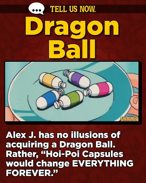 TELL US NOW. Dragon Ball GRAGKED Alex J. has no illusions of acquiring a Dragon Ball. Rather, Hoi-Poi Capsules would change EVERYTHING FOREVER.
