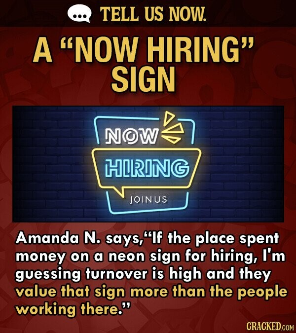 TELL US NOW. A NOW HIRING SIGN NOW HIRING JOINUS Amanda N. says, If the place spent money on a neon sign for hiring, I'm guessing turnover is high and they value that sign more than the people working there. CRACKED.COM