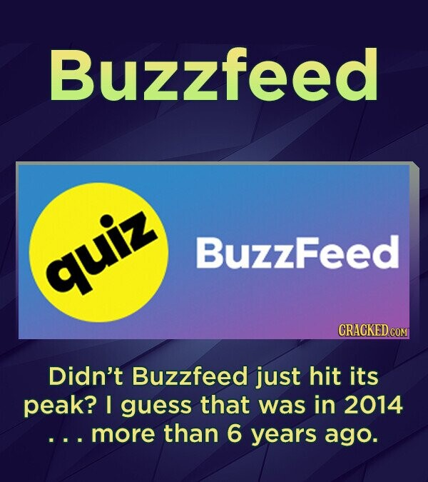 Buzzfeed BuzzFeed quiz CRACKED COM Didn't Buzzfeed just hit its peak? I guess that was in 2014 more than 6 years ago.