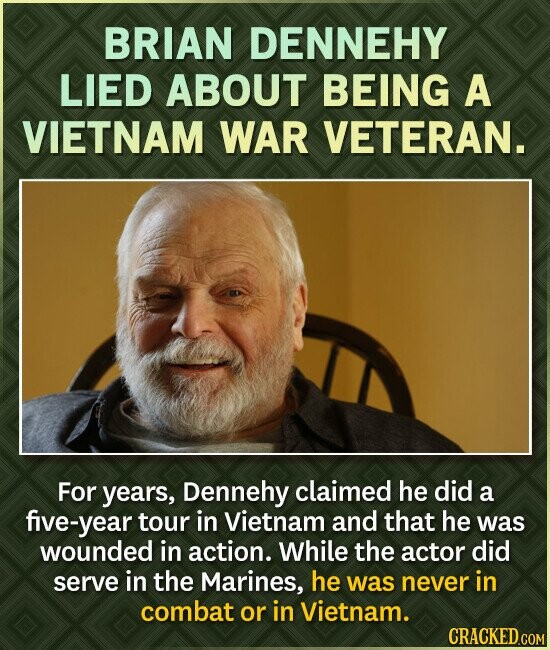 BRIAN DENNEHY LIED ABOUT BEING A VIETNAM WAR VETERAN. For years, Dennehy claimed he did a five-year tour in Vietnam and that he was wounded in action. While the actor did serve in the Marines, he was never in combat or in Vietnam.
