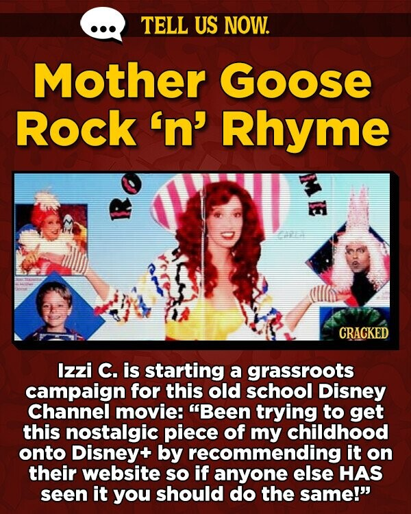 TELL US NOW. Mother Goose Rock 'n' Rhyme CRACKED Izzi C. is starting a grassroots campaign for this old school Disney Channel movie: Been trying to get this nostalgic piece of my childhood onto Disney+ by recommending it on their website sO if anyone else HAS seen it you should