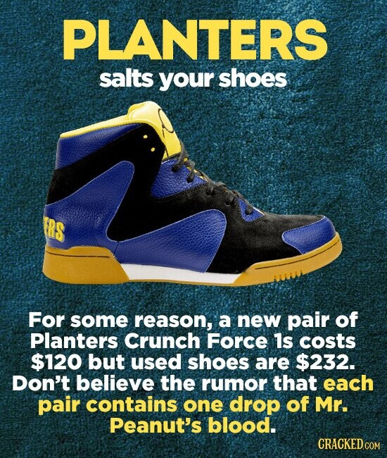 PLANTERS salts your shoes ERS For some reason, a new pair of Planters Crunch Force 1s costs $120 but used shoes are $232. Don't believe the rumor that each pair contains one drop of Mr. Peanut's blood.