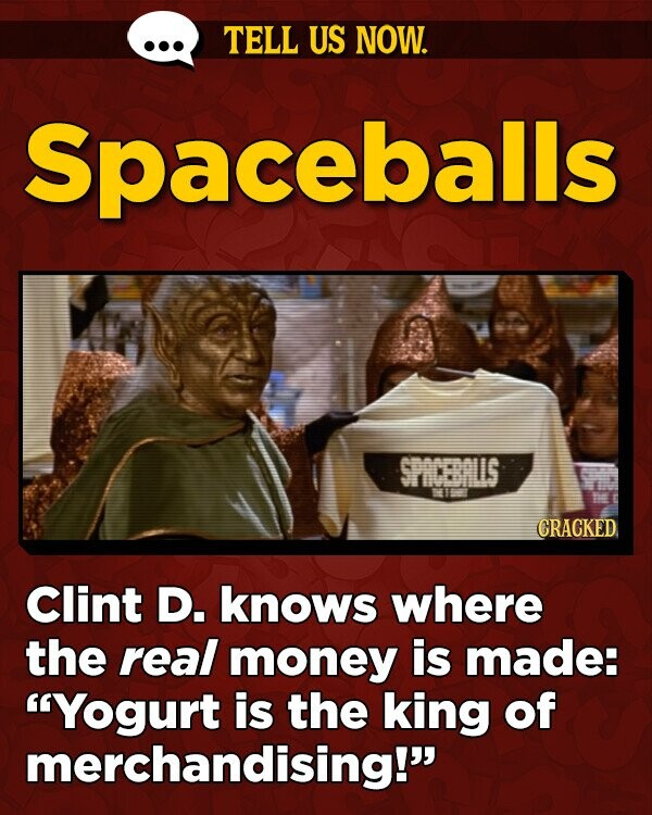 TELL US NOW. Spaceballs SPICBALIS GRACKED Clint D. knows where the real money is made: Yogurt is the king of merchandising!