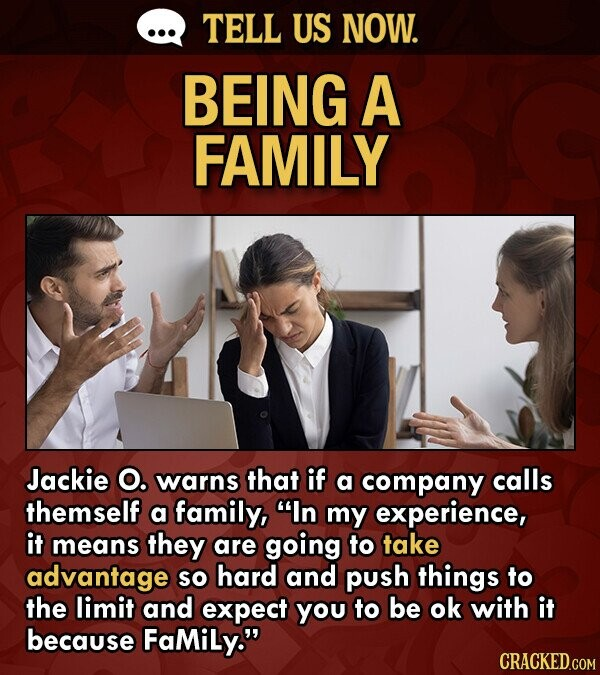 TELL US NOW. BEING A FAMILY Jackie O. warns that if a company calls themself a family, In my experience, it means they are going to take advantage SO hard and push things to the limit and expect you to be ok with it because FaMiLy.