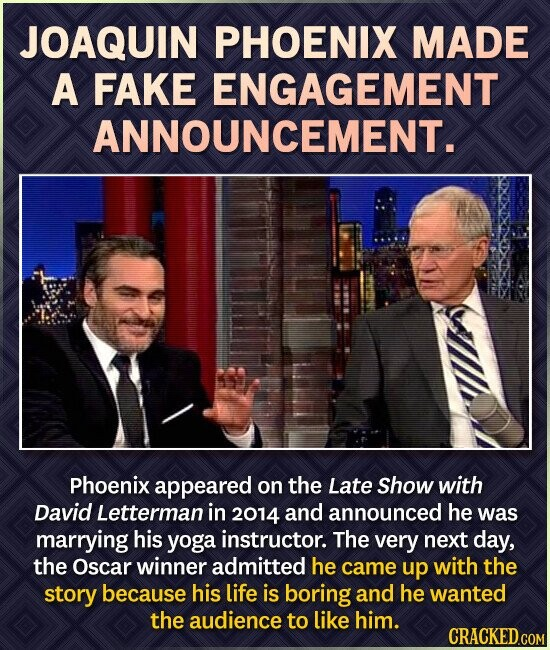 JOAQUIN PHOENIX MADE A FAKE ENGAGEMENT ANNOUNCEMENT. Phoenix appeared on the Late Show with David Letterman in 2014 and announced he was marrying his yoga instructor. The very next day, the Oscar winner admitted he came up with the story because his life is boring and he wanted the audience