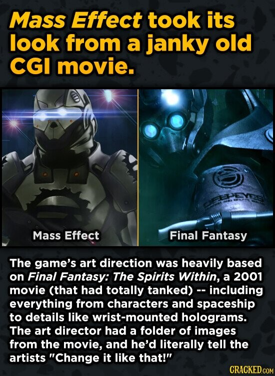 Mass Effect took its look from a janky old CGI movie. Mass Effect Final Fantasy The game's art direction was heavily based on Final Fantasy: The Spirits Within, a 2001 movie (that had totally tanked) - including everything from characters and spaceship to details like wrist-mounted holograms. The art director had