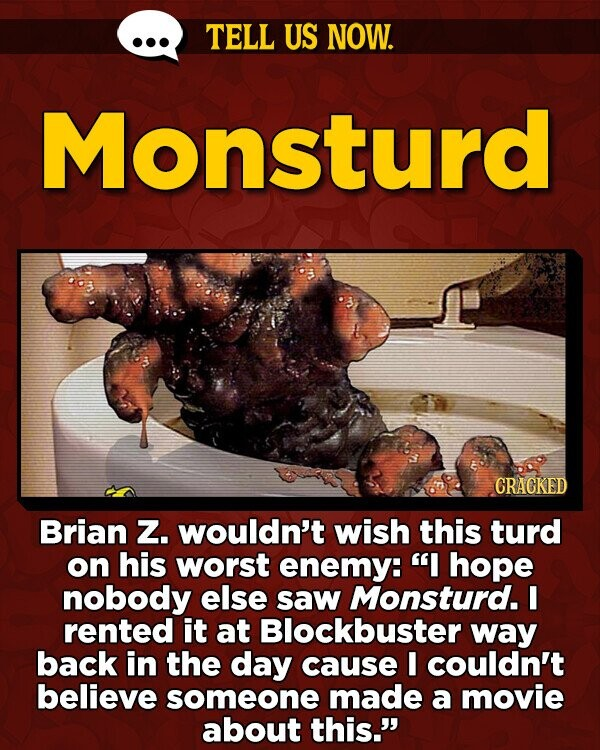 TELL US NOW. Monsturd CRACKED Brian Z. wouldn't wish this turd on his worst enemy: I hope nobody else saw Monsturd. I rented it at Blockbuster way back in the day cause I couldn't believe someone made a movie about this.