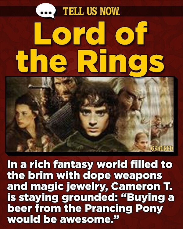 TELL US NOW. Lord of the Rings CRAGKED In a rich fantasy world filled to the brim with dope weapons and magic jewelry, Cameron T. is staying grounded: Buying a beer from the Prancing Pony would be awesome.