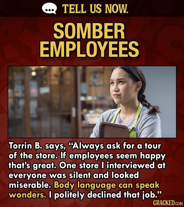 TELL US NOW. SOMBER EMPLOYEES Torrin B. says, Always ask for a tour of the store. If employees seem happy that's great. One store I interviewed at everyone was silent and looked miserable. Body language can speak wonders. I politely declined that iob. CRACKED.COM