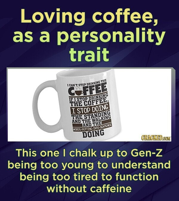 Loving coffee, as a personality trait ICAN'T STOP DRINIING THE OFFEE IF STOP DRINKING THE COFFEE, I STOP DOING THE STANDING AND THE WALKING AND THEI P