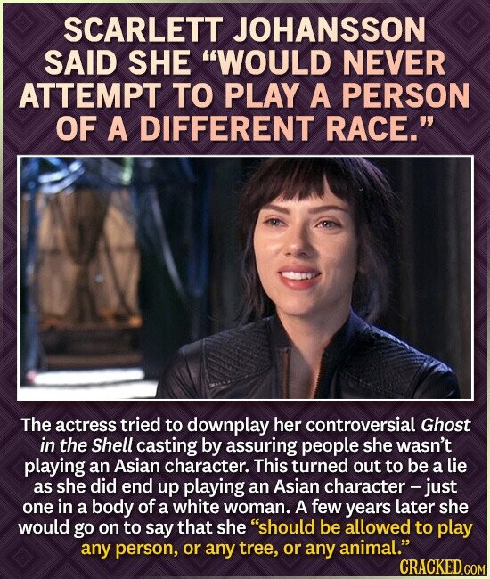 SCARLETT JOHANSSON SAID SHE WOULD NEVER ATTEMPT TO PLAY A PERSON OF A DIFFERENT RACE. The actress tried to downplay her controversial Ghost in the Shell casting by assuring people sHE wasn't playing an Asian character. This turned out to be a lie as she did end up playing an