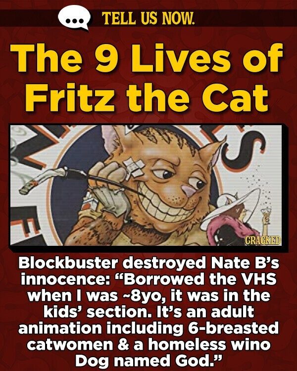 TELL US NOW. The 9 Lives of Fritz the Cat CRAGKED Blockbuster destroyed Nate B's innocence: Borrowed the VHS when I was ~8yo, it was in the kids' section. It's an adult animation including 6-breasted catwomen & a homeless wino Dog named God.