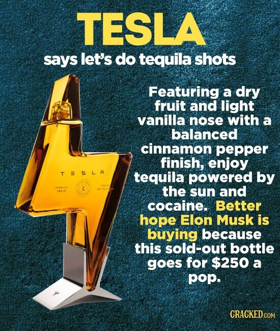 TESLA says let's do tequila shots Featuring a dry fruit and light vanilla nose with a balanced cinnamon pepper finish, enjoy TESLA tequila powered by QUILA : the sun and AEA cocaine. Better hope Elon Musk is buying because this sold-out bottle goes for $250 a pop. CRACKED.COM