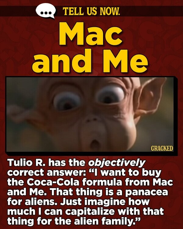TELL US NOW. Mac and Me CRACKED Tulio R. has the objectively correct answer: I want to buy the Coca-Cola formula from Mac and Me. That thing is a panacea for aliens. Just imagine how much I can capitalize with that thing for the alien family.