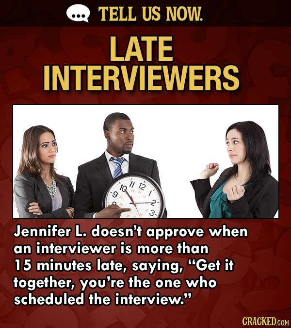 TELL US NOW. LATE INTERVIEWERS 12 Jennifer L. doesn't approve when an interviewer is more than 15 minutes late, saying, Get it together, you're the one who scheduled the interview. CRACKED.COM