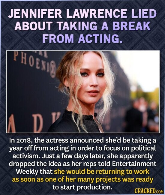 JENNIFER LAWRENCE LIED ABOUT TAKING A BREAK FROM ACTING. PHOEMG In 2018, the actress announced she'd be taking a year off from acting in order to focus on political activism. Just a few days later, she apparently dropped the idea as her reps told Entertainment Weekly that she would be
