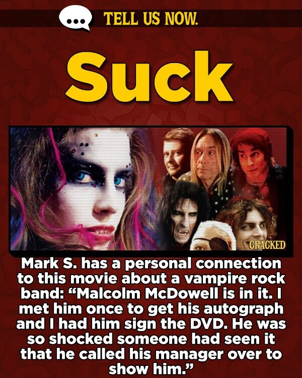 TELL US NOW. Suck CRACKED Mark S. has a personal connection to this movie about a vampire rock band: Malcolm McDowell is in it. I met him once to get his autograph and I had him sign the DVD. He was sO shocked someone had seen it that he called