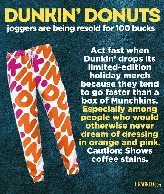 DUNKIN' DONUTS joggers are being resold for 100 bucks OKA Act fast when Dunkin' drops its limited-edition holiday merch because they tend to go faster than a box of Munchkins. Especially among people who would otherwise never dream of dressing in orange and pink. Caution: Shows coffee stains.