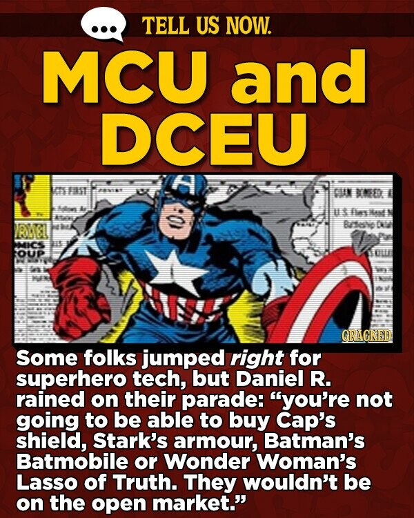 TELL US NOW. MCU and DCEU a m ET 28 CUN NED ales U es Mest Bahe D MICS s OUP GRACKED Some folks jumped right for superhero tech, but Daniel R. rained on their parade: you're not going to be able to buy Cap's shield, Stark's armour, Batman's