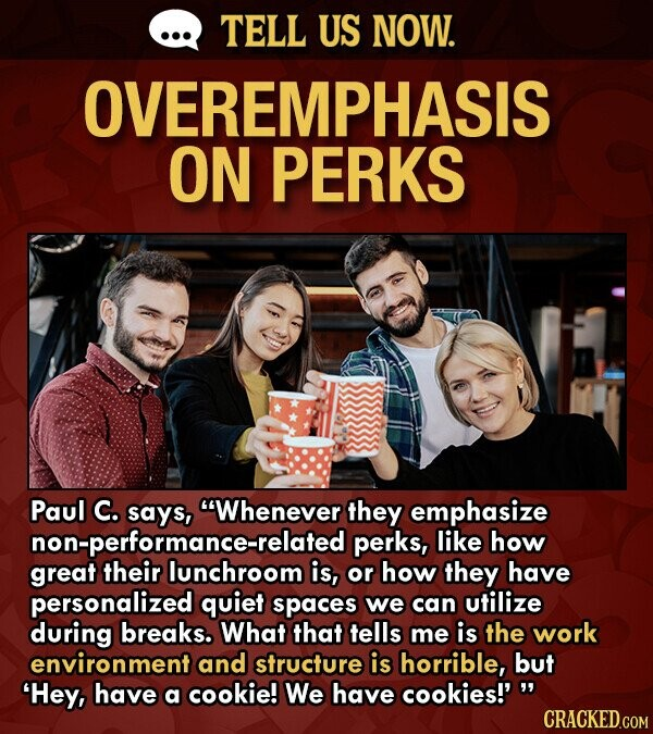 TELL US NOW. OVEREMPHASIS ON PERKS Paul C. says, Whenever they emphasize non-pertonrhroom perks, like how great is, or how they have personalized quiet spaces we can utilize during breaks. What that tells me is the work environment and structure is horrible, but 'Hey, have a cookie! We have cookies!'w