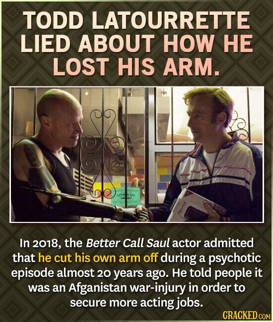 TODD LATOURRETTE LIED ABOUT HOW HE LOST HIS ARM. In 2018, the Better Call Saul actor admitted that he cut his own arm off during a psychotic episode almost 20 years ago. He told people it was an Afganistan war-injury in order to secure more acting jobs.