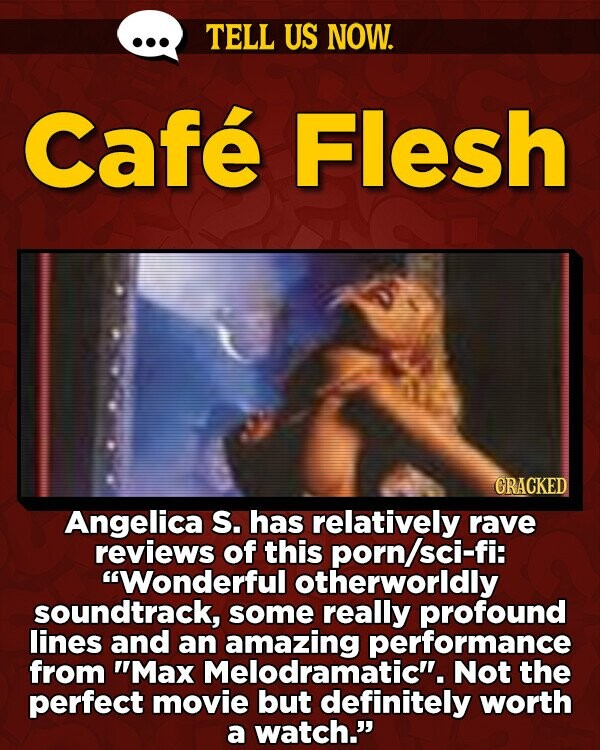 TELL US NOW. Cafe Flesh CRACKED Angelica S. has relatively rave reviews of this porn/sci-fi: Wonderful otherworldly soundtrack, some really profound lines and an amazing performance from Max Melodramatic''. Not the perfect movie but definitely worth a watch.