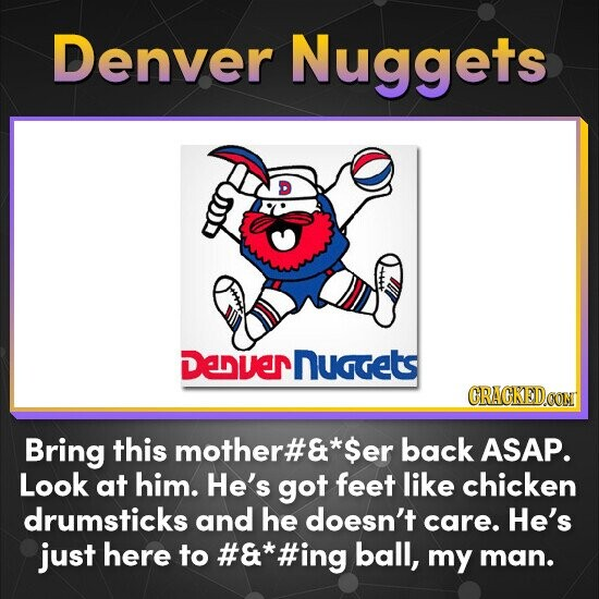 Denver Nuggets Denvernuggets Bring this mother#& $er back ASAP. Look at him. He's got feet like chicken drumsticks and he doesn't care. He's just here to &*#ing ball, my man.