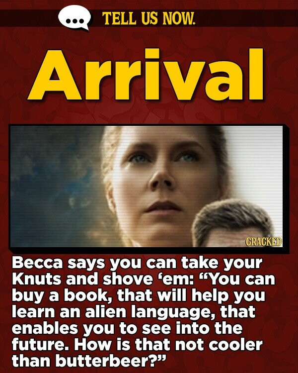 TELL US NOW. Arrival GRACKED Becca says you can take your Knuts and shove 'em: You can buy a book, that will help you learn an alien language, that enables you to see into the future. How is that not cooler than butterbeer?