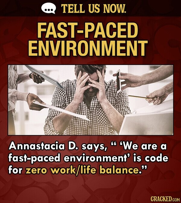 TELL US NOW. FAST-PACED ENVIRONMENT Annastacia D. says, 'We are a fast-paced environment' is code for zero work/life balance. CRACKED.COM