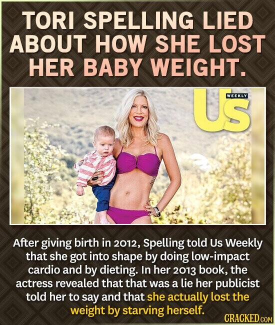 TORI SPELLING LIED ABOUT HOW SHE LOST HER BABY WEIGHT. US WEEKLY After giving birth in 2012, Spelling told Us Weekly that she got into shape by doing low-impact cardio and by dieting. In her 2013 book, the actress revealed that that was a lie her publicist told her to