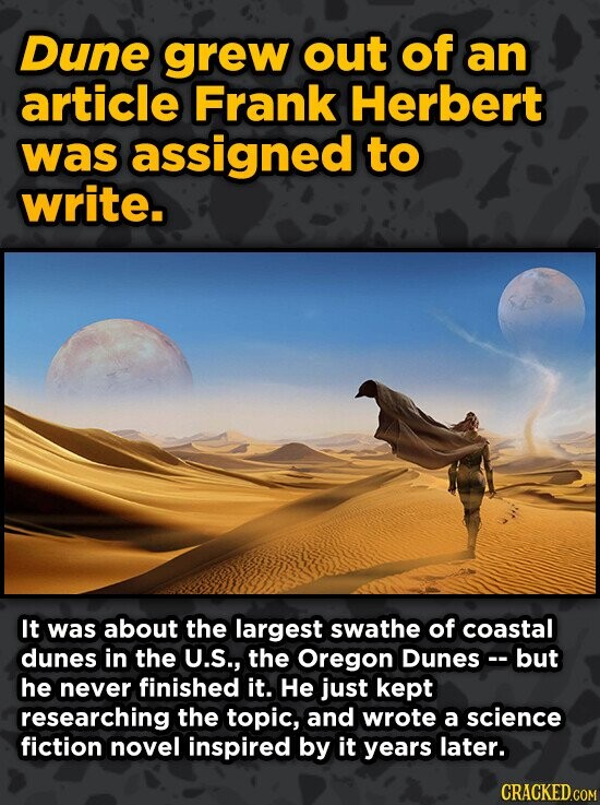 Dune grew out of an article Frank Herbert was assigned to write. It was about the largest swathe of coastal dunes in the U.S., the Oregon Dunes but he never finished it. He just kept researching the topic, and wrote a science fiction novel inspired by it years later.