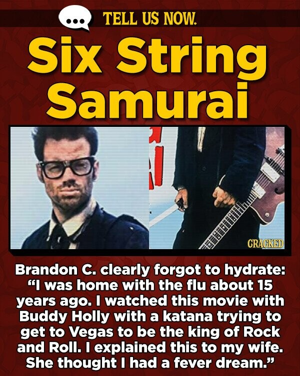 TELL US NOW. Six String Samurai CRAGKED Brandon C. clearly forgot to hydrate: I was home with the flu about 15 years ago. I watched this movie with Buddy Holly with a katana trying to get to Vegas to be the king of Rock and Roll. I explained this to
