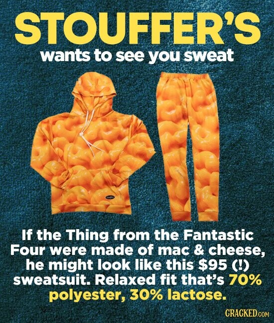 STOUFFER'S wants to see you sweat If the Thing from the Fantastic Four were made of mac & cheese, he might look like this $95 (!) sweatsuit. Relaxed fit that's 70% polyester, 30% lactose.