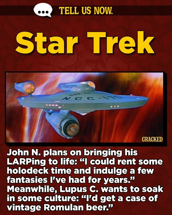 TELL US NOW. Star Trek ML CRACKED John N. plans on bringing his LARPing to life: I could rent some holodeck time and indulge a few fantasies I've had for years. Meanwhile, Lupus C. wants to soak in some culture: I'd get a case of vintage Romulan beer.