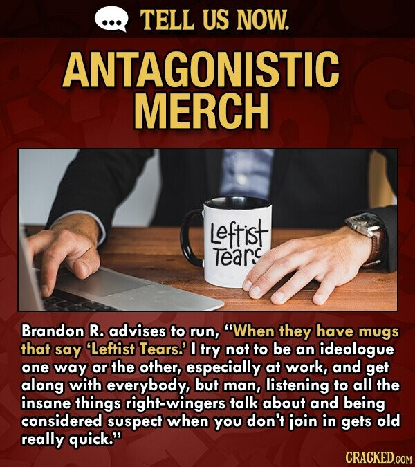 TELL US NOW. ANTAGONISTIC MERCH Leftist Tearc Brandon R. advises to run, When they have mugs that say Leftist Tears.' TrY not to be an ideologue one way or the other, especially at work, and get along with everybody, but man, listening to all the insane things right-wingers talk
