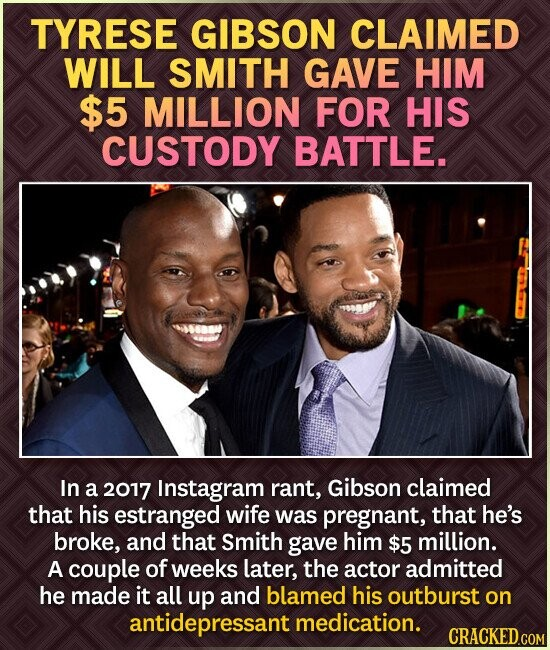 TYRESE GIBSON CLAIMED WILL SMITH GAVE HIM $5 MILLION FOR HIS CUSTODY BATTLE. In a 2017 Instagram rant, Gibson claimed that his estranged wife was pregnant, that he's broke, and that Smith gave him $5 million. A couple of weeks later, the actor admitted he made it all up and