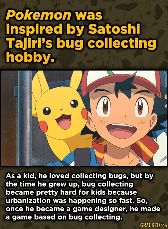 Pokemon was inspired by Satoshi Tajiri's bug collecting hobby. As a kid, he loved collecting bugs, but by the time he grew up, bug collecting became pretty hard for kids because urbanization was happening so fast. So, once he became a game designer, he made a game based on bug