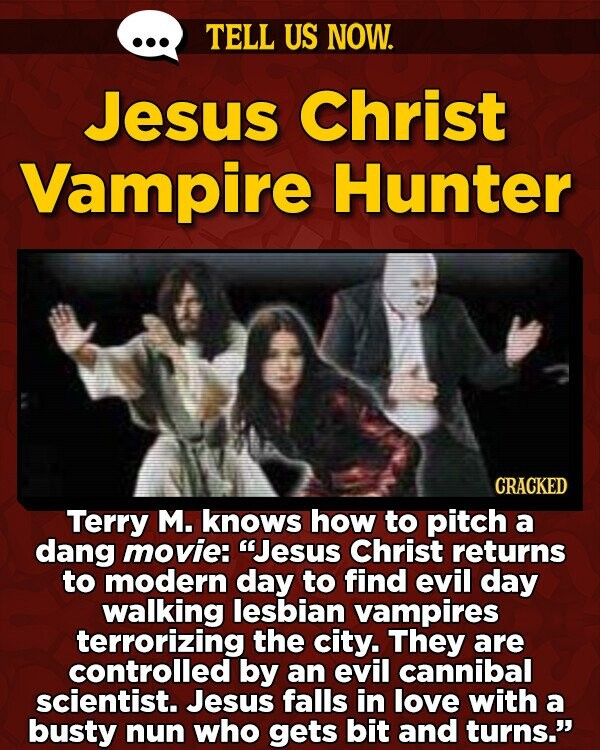 TELL US NOW. Jesus Christ Vampire Hunter CRACKED Terry M. knows how to pitch a dang movie: Jesus Christ returns to modern day to find evil day walking lesbian vampires terrorizing the city. They are controlled by an evil cannibal scientist. Jesus falls in love with a busty nun who