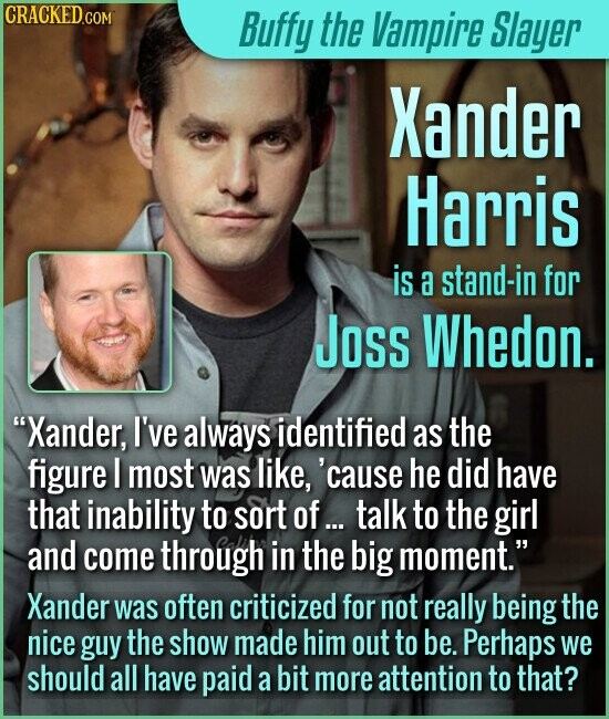 Buffy the Vampire Slayer Xander Harris is a stand-in for JOss Whedon. Xander, I've always identified as the figure I most was like, cause he did have that inability to sort of... talk to the girl and come through in the big moment. Xander was often criticized for not