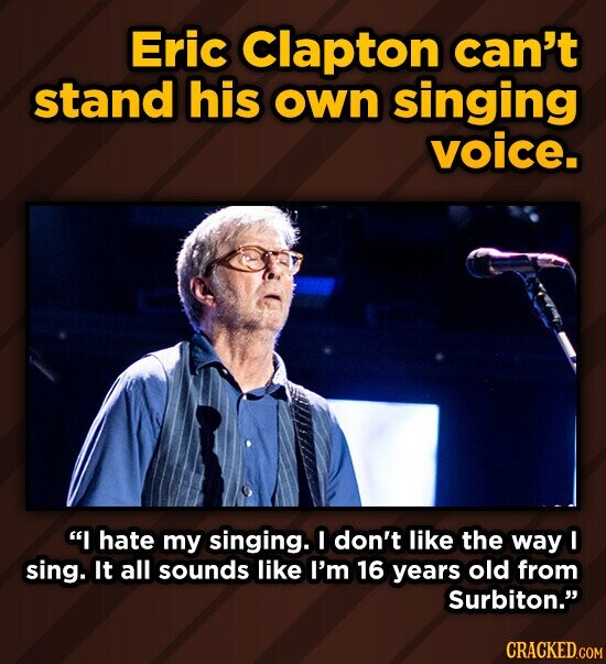 Eric Clapton can't stand his own singing voice. I hate my singing. I don't like the way I sing. It all sounds like I'm 16 years old from Surbiton. CRACKED.COM