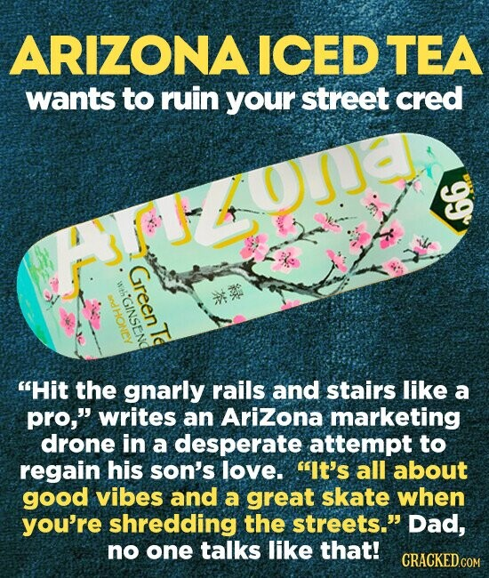 ARIZONA ICED TEA wants to ruin your street cred aOa: Green wth tHGINSE ndHONEY Te Hit the gnarly rails and stairs like a pro, writes an Arizona marketing drone in a desperate attempt to regain his son's love. It's all about good vibes and a great skate when you're