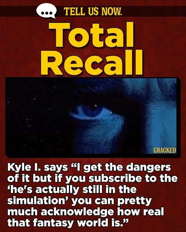 TELL US NOW. Total Recall CRACKED Kyle I. says I get the dangers of it but if you subscribe to the 'he's actually still in the simulation' you can pretty much acknowledge how real that fantasy world is.