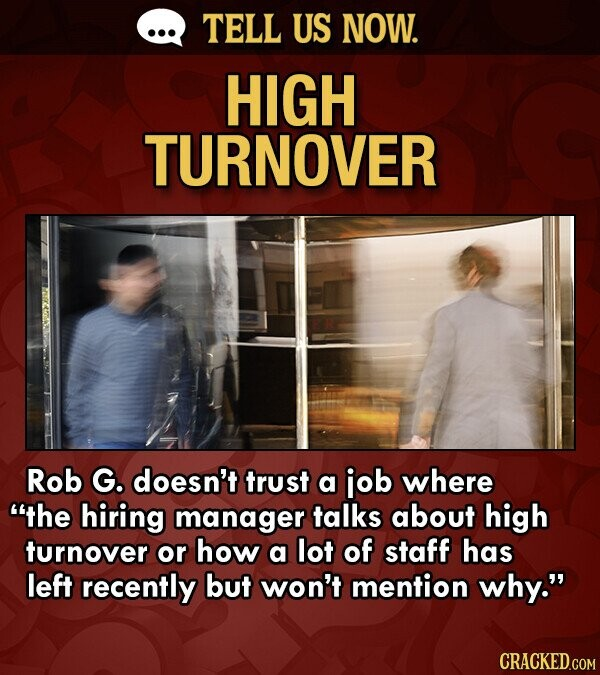 TELL US NOW. HIGH TURNOVER Rob G. doesn't trust a job where the hiring manager talks about high turnover or how a lot of staff has left recently but won't mention why. CRACKED.COM